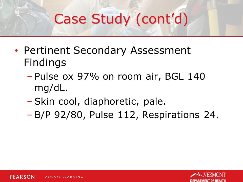 Case Study (cont'd) Pertinent Secondary Assessment Findings –Pulse ox 97% on room air, BGL 140 mg/dL.
