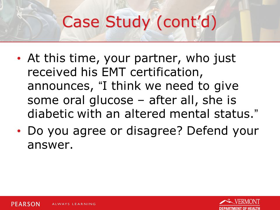 Case Study (cont'd) At this time, your partner, who just received his EMT certification, announces, I think we need to give some oral glucose – after all, she is diabetic with an altered mental status. Do you agree or disagree.