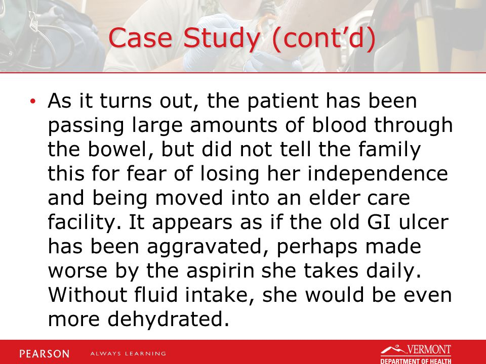 Case Study (cont'd) As it turns out, the patient has been passing large amounts of blood through the bowel, but did not tell the family this for fear of losing her independence and being moved into an elder care facility.