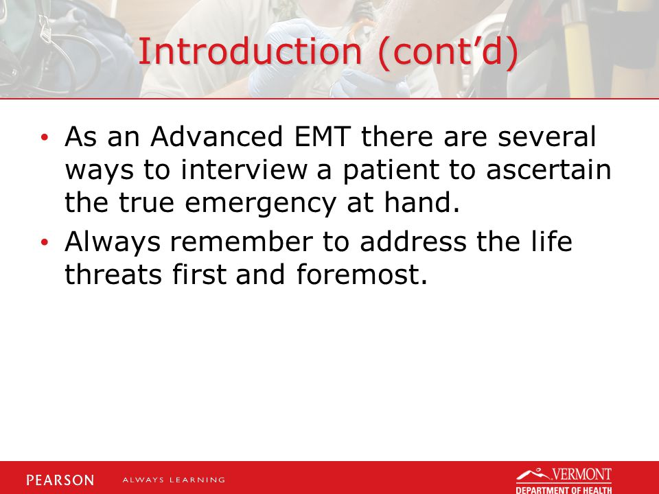 Introduction (cont'd) As an Advanced EMT there are several ways to interview a patient to ascertain the true emergency at hand.