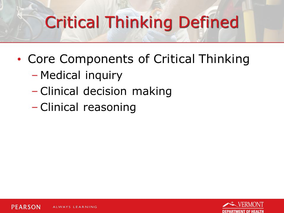 Critical Thinking Defined Core Components of Critical Thinking –Medical inquiry –Clinical decision making –Clinical reasoning
