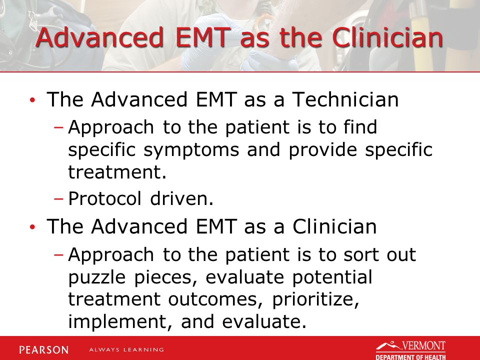 Advanced EMT as the Clinician The Advanced EMT as a Technician –Approach to the patient is to find specific symptoms and provide specific treatment.