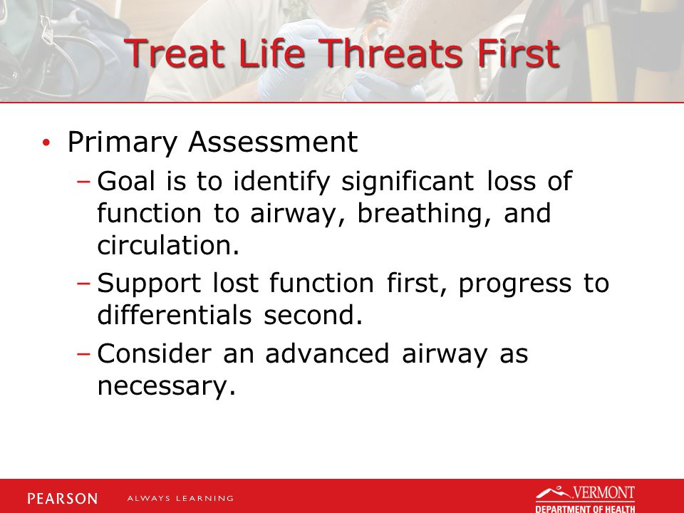 Treat Life Threats First Primary Assessment –Goal is to identify significant loss of function to airway, breathing, and circulation.