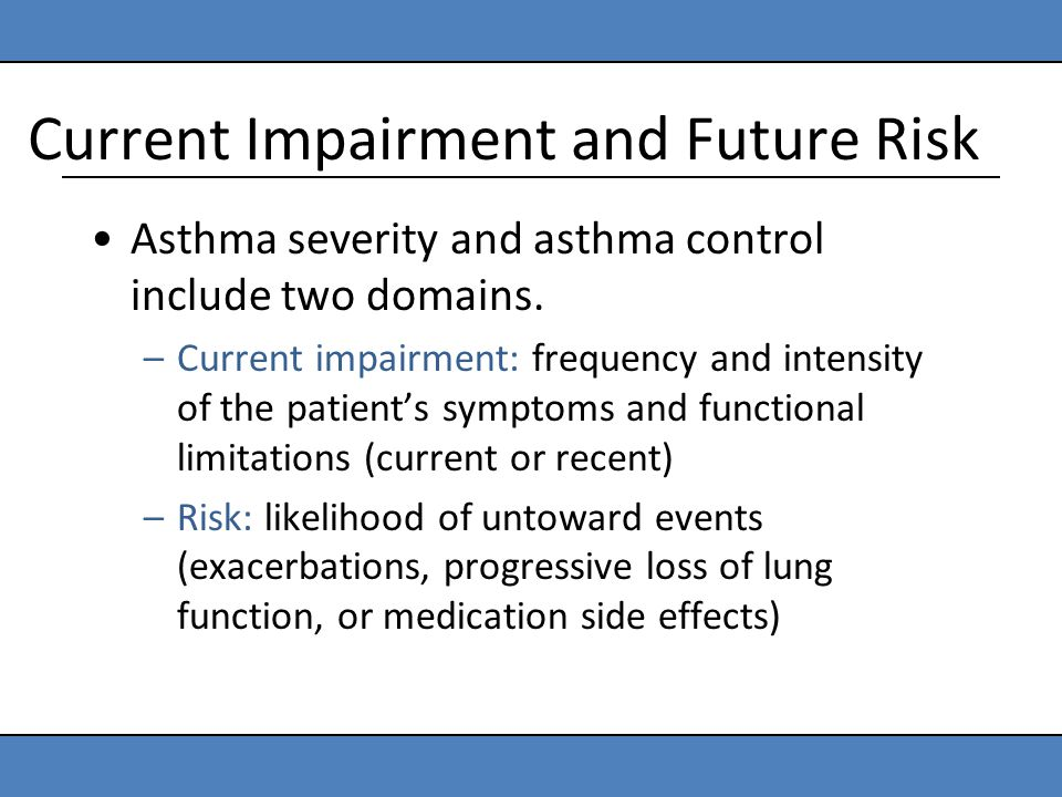 Current Impairment and Future Risk Asthma severity and asthma control include two domains. –Current impairment: frequency and intensity of the patient
