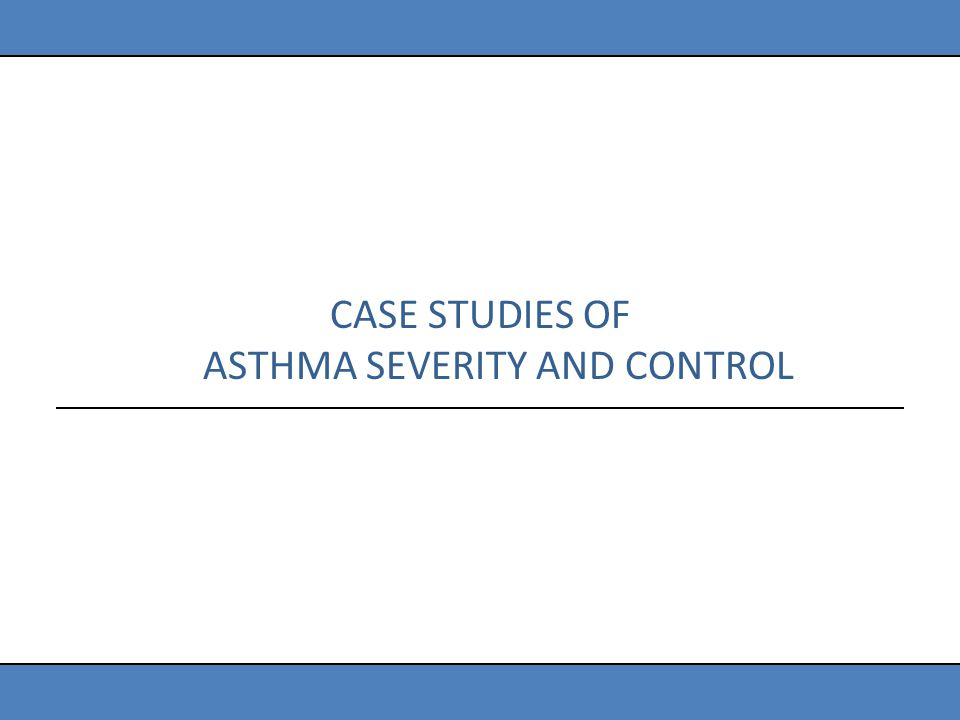 CASE STUDIES OF ASTHMA SEVERITY AND CONTROL