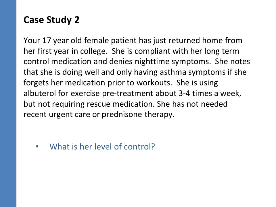 Case Study 2 Your 17 year old female patient has just returned home from her first year in college. She is compliant with her long term control medica