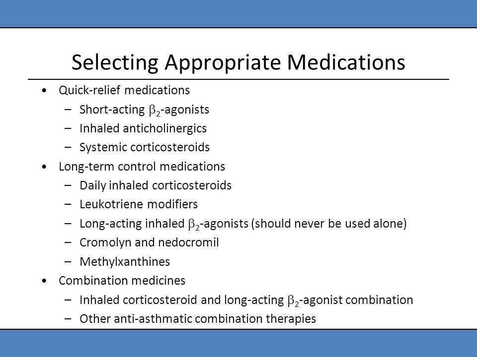 Selecting Appropriate Medications Quick-relief medications –Short-acting  2 -agonists –Inhaled anticholinergics –Systemic corticosteroids Long-term c