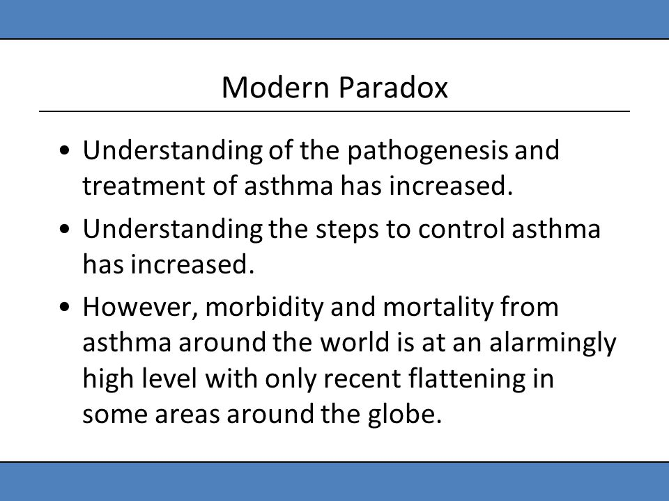 Modern Paradox Understanding of the pathogenesis and treatment of asthma has increased. Understanding the steps to control asthma has increased. Howev