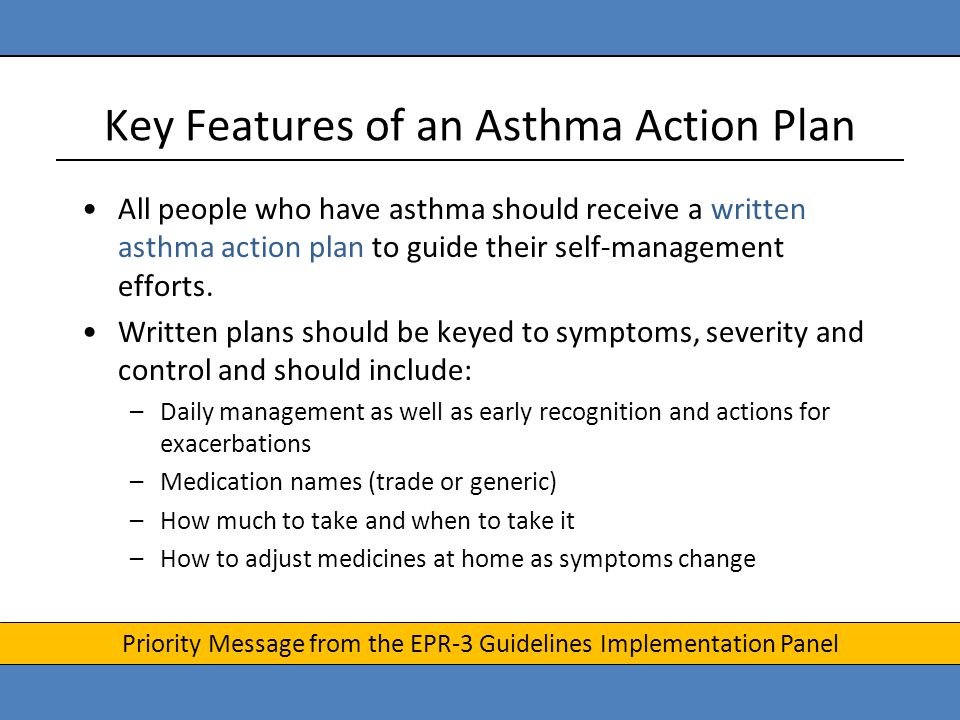 Key Features of an Asthma Action Plan All people who have asthma should receive a written asthma action plan to guide their self-management efforts. W