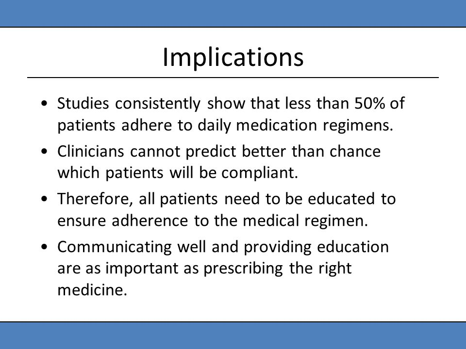 Implications Studies consistently show that less than 50% of patients adhere to daily medication regimens. Clinicians cannot predict better than chanc