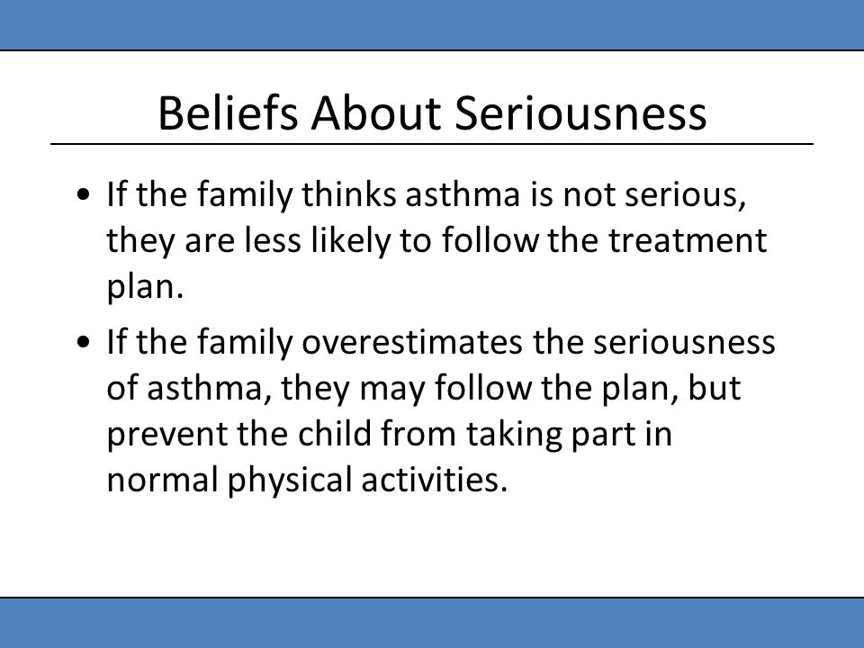 Beliefs About Seriousness If the family thinks asthma is not serious, they are less likely to follow the treatment plan. If the family overestimates t