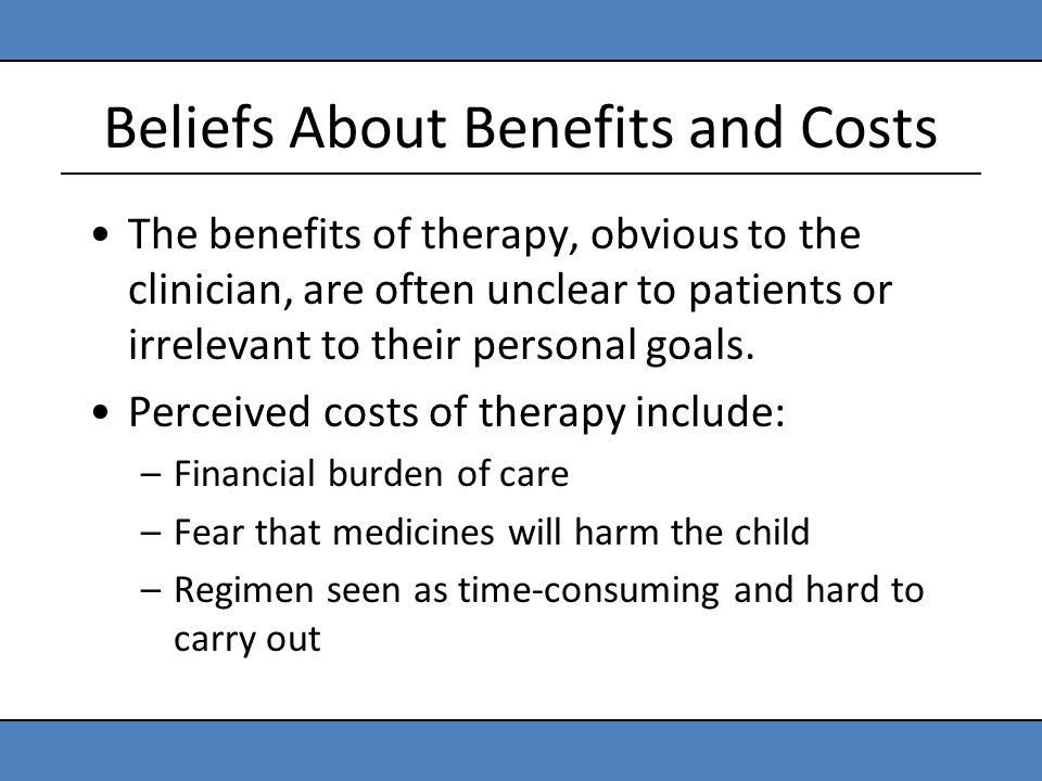 Beliefs About Benefits and Costs The benefits of therapy, obvious to the clinician, are often unclear to patients or irrelevant to their personal goal