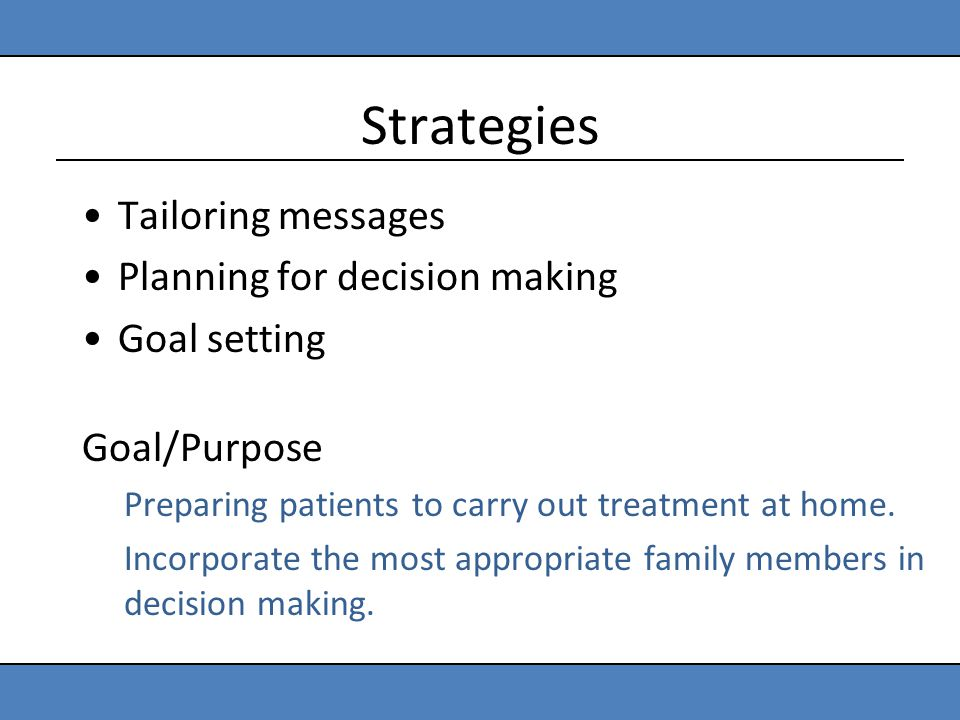 Strategies Tailoring messages Planning for decision making Goal setting Goal/Purpose Preparing patients to carry out treatment at home. Incorporate th