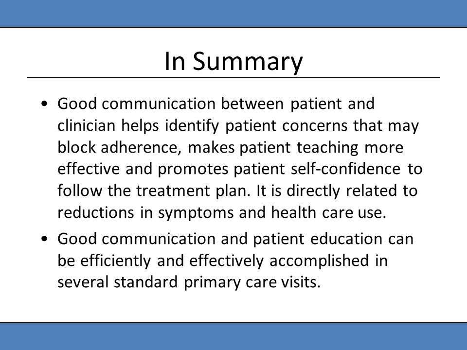 In Summary Good communication between patient and clinician helps identify patient concerns that may block adherence, makes patient teaching more effe