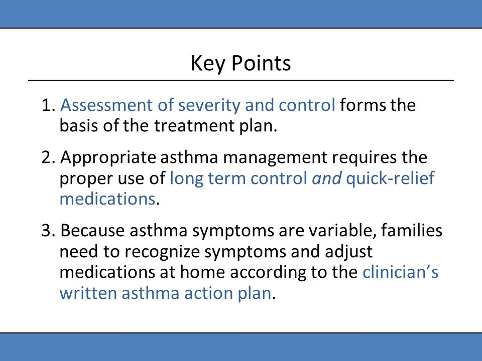Key Points 1. Assessment of severity and control forms the basis of the treatment plan. 2. Appropriate asthma management requires the proper use of lo