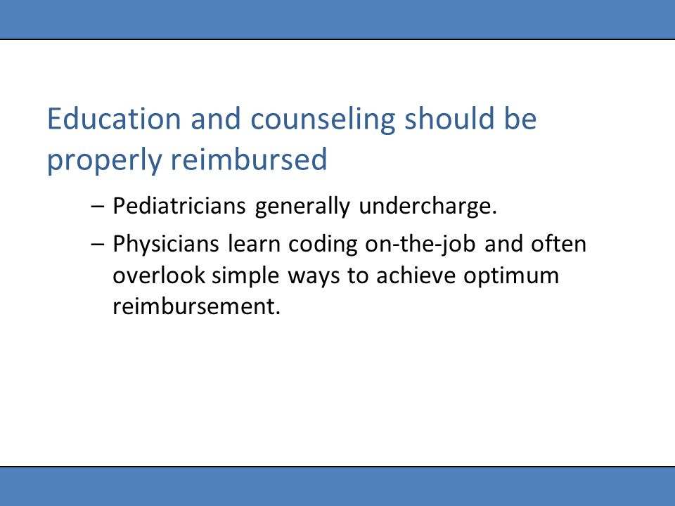 Education and counseling should be properly reimbursed –Pediatricians generally undercharge. –Physicians learn coding on-the-job and often overlook si