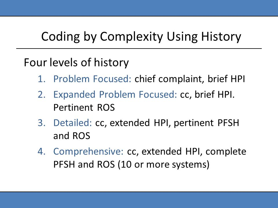 Coding by Complexity Using History Four levels of history 1.Problem Focused: chief complaint, brief HPI 2.Expanded Problem Focused: cc, brief HPI. Per