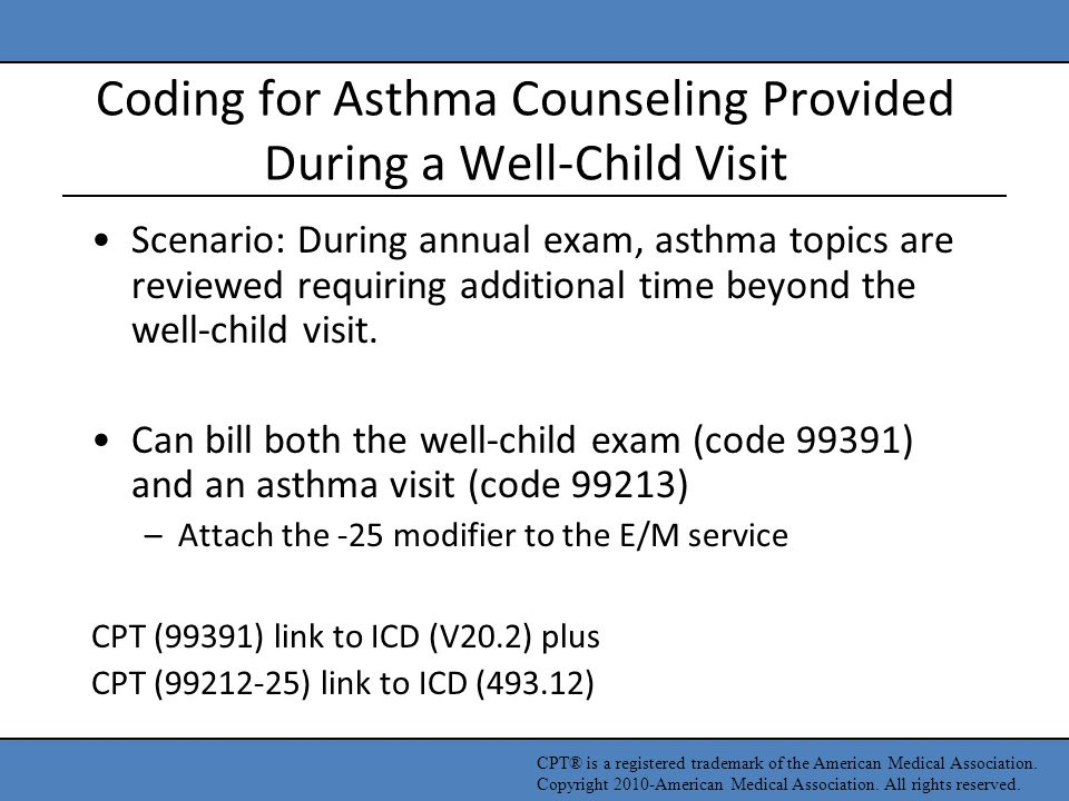 Coding for Asthma Counseling Provided During a Well-Child Visit Scenario: During annual exam, asthma topics are reviewed requiring additional time bey