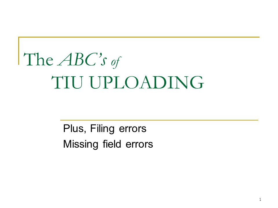 1 The ABC's of TIU UPLOADING Plus, Filing errors Missing field errors
