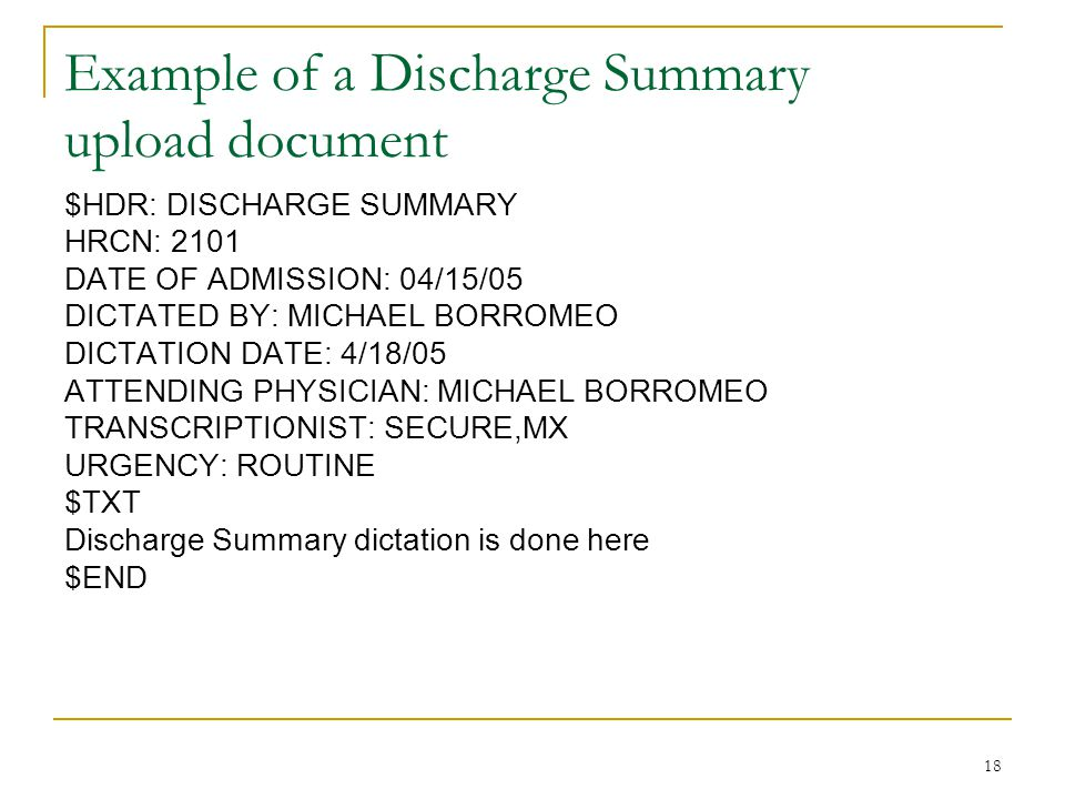 18 Example of a Discharge Summary upload document $HDR: DISCHARGE SUMMARY HRCN: 2101 DATE OF ADMISSION: 04/15/05 DICTATED BY: MICHAEL BORROMEO DICTATION DATE: 4/18/05 ATTENDING PHYSICIAN: MICHAEL BORROMEO TRANSCRIPTIONIST: SECURE,MX URGENCY: ROUTINE $TXT Discharge Summary dictation is done here $END