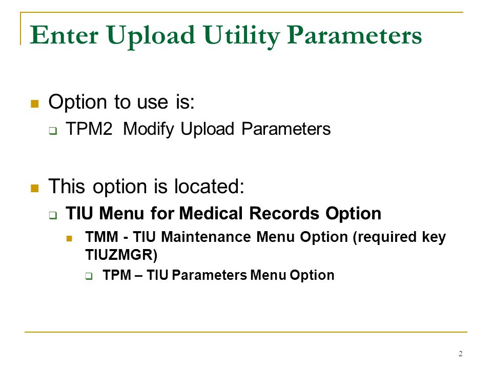 2 Enter Upload Utility Parameters Option to use is:  TPM2 Modify Upload Parameters This option is located:  TIU Menu for Medical Records Option TMM - TIU Maintenance Menu Option (required key TIUZMGR)  TPM – TIU Parameters Menu Option