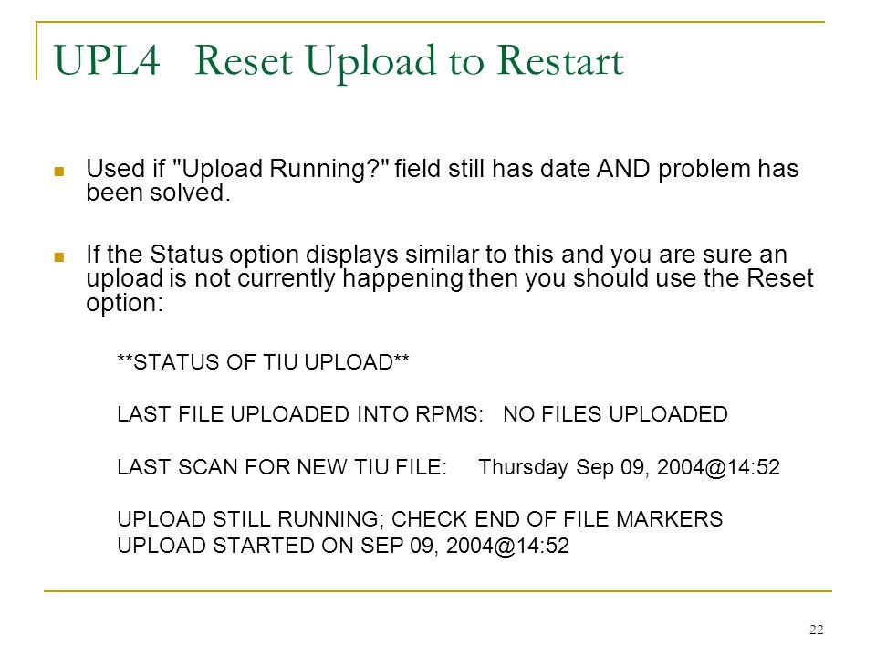 22 UPL4 Reset Upload to Restart Used if Upload Running field still has date AND problem has been solved.