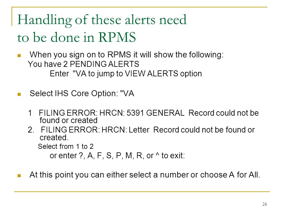 26 Handling of these alerts need to be done in RPMS When you sign on to RPMS it will show the following: You have 2 PENDING ALERTS Enter VA to jump to VIEW ALERTS option Select IHS Core Option: VA 1 FILING ERROR: HRCN: 5391 GENERAL Record could not be found or created 2.