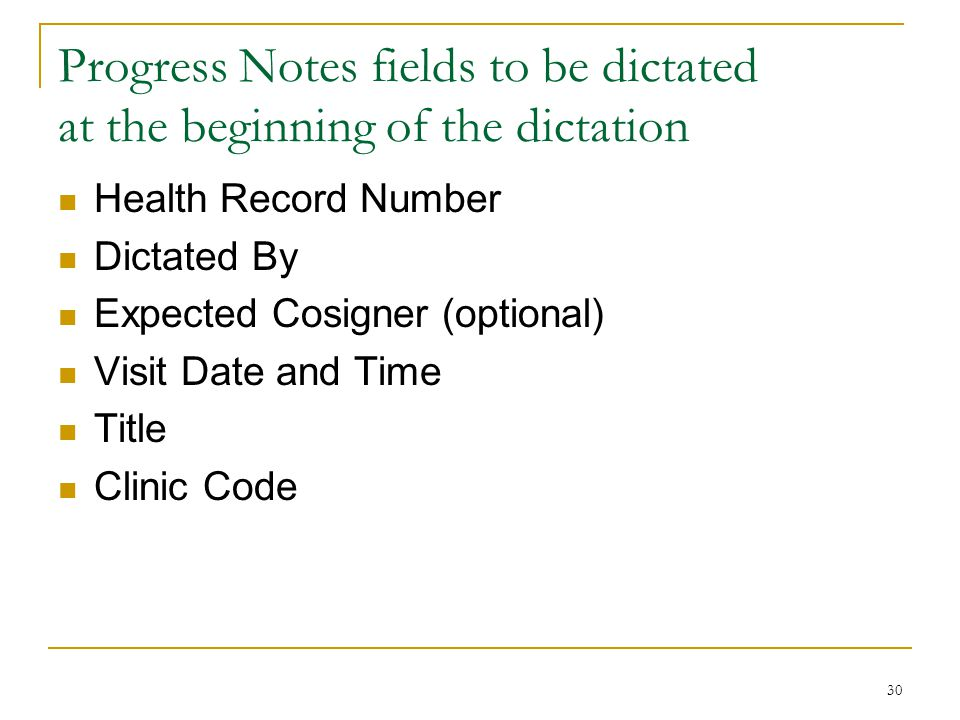 30 Progress Notes fields to be dictated at the beginning of the dictation Health Record Number Dictated By Expected Cosigner (optional) Visit Date and Time Title Clinic Code