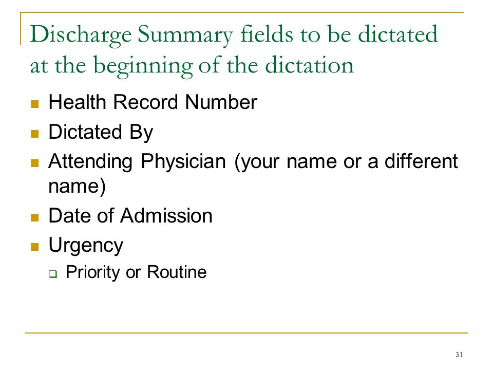 31 Discharge Summary fields to be dictated at the beginning of the dictation Health Record Number Dictated By Attending Physician (your name or a different name) Date of Admission Urgency  Priority or Routine