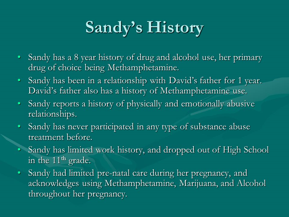 Sandy's History Sandy has a 8 year history of drug and alcohol use, her primary drug of choice being Methamphetamine.Sandy has a 8 year history of dru