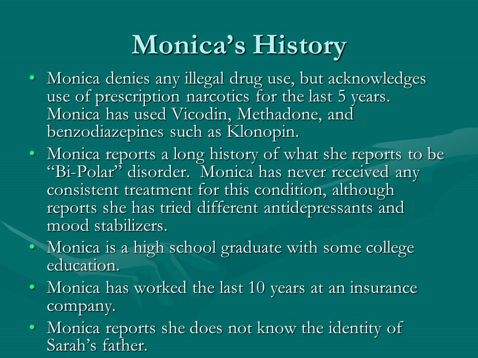 Monica's History Monica denies any illegal drug use, but acknowledges use of prescription narcotics for the last 5 years. Monica has used Vicodin, Met