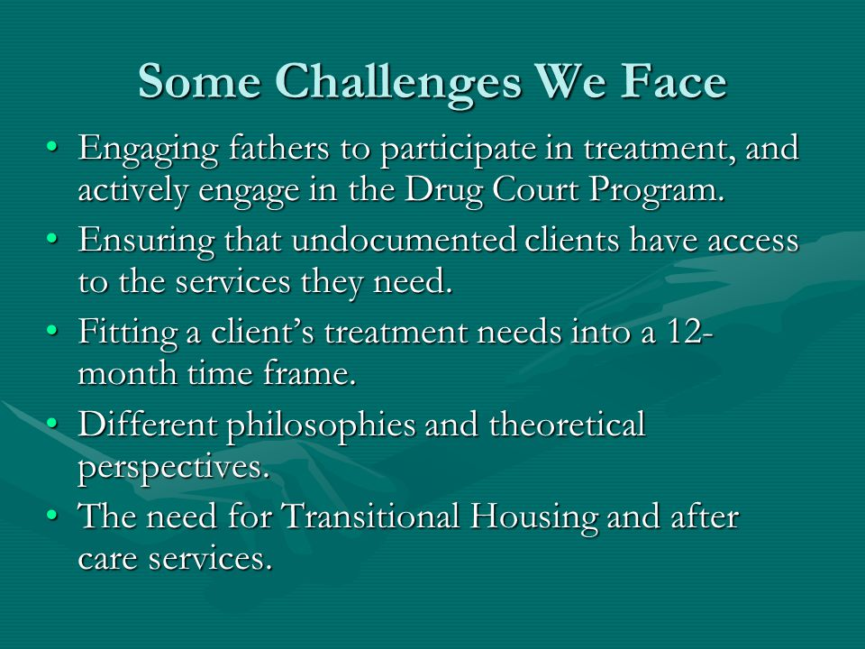 Some Challenges We Face Engaging fathers to participate in treatment, and actively engage in the Drug Court Program.Engaging fathers to participate in