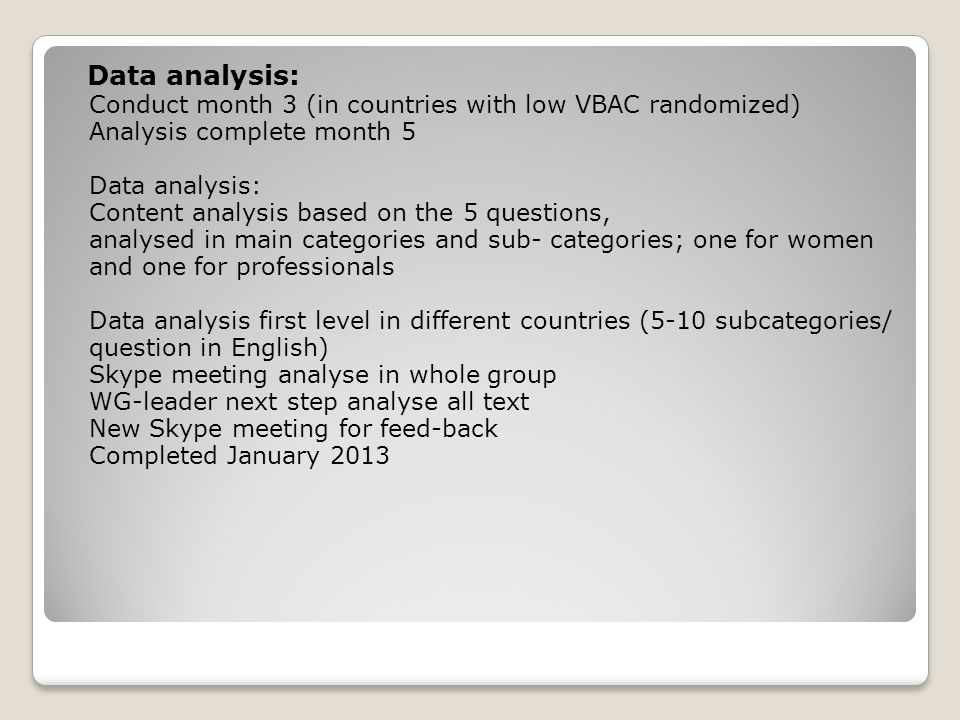 Data analysis: Conduct month 3 (in countries with low VBAC randomized) Analysis complete month 5 Data analysis: Content analysis based on the 5 questions, analysed in main categories and sub- categories; one for women and one for professionals Data analysis first level in different countries (5-10 subcategories/ question in English) Skype meeting analyse in whole group WG-leader next step analyse all text New Skype meeting for feed-back Completed January 2013
