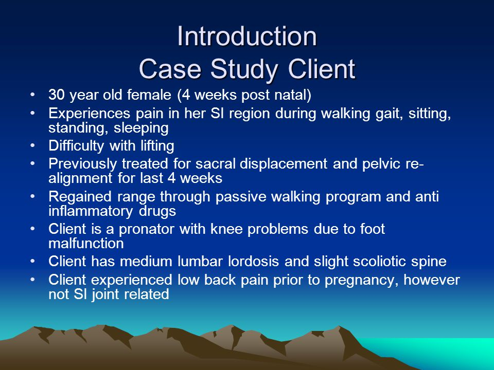 Introduction Case Study Client 30 year old female (4 weeks post natal) Experiences pain in her SI region during walking gait, sitting, standing, sleeping Difficulty with lifting Previously treated for sacral displacement and pelvic re- alignment for last 4 weeks Regained range through passive walking program and anti inflammatory drugs Client is a pronator with knee problems due to foot malfunction Client has medium lumbar lordosis and slight scoliotic spine Client experienced low back pain prior to pregnancy, however not SI joint related