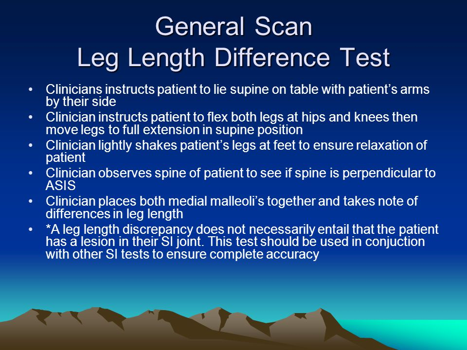 General Scan Leg Length Difference Test Clinicians instructs patient to lie supine on table with patient's arms by their side Clinician instructs patient to flex both legs at hips and knees then move legs to full extension in supine position Clinician lightly shakes patient's legs at feet to ensure relaxation of patient Clinician observes spine of patient to see if spine is perpendicular to ASIS Clinician places both medial malleoli's together and takes note of differences in leg length *A leg length discrepancy does not necessarily entail that the patient has a lesion in their SI joint.
