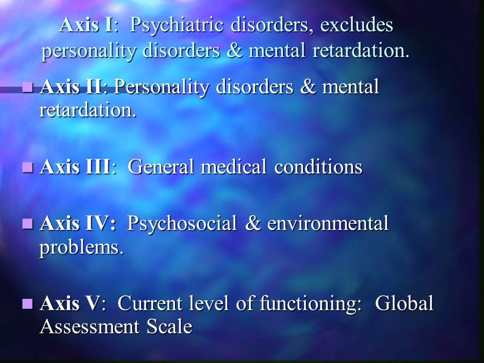 Axis I: Psychiatric disorders, excludes personality disorders & mental retardation. Axis II: Personality disorders & mental retardation. Axis II: Pers