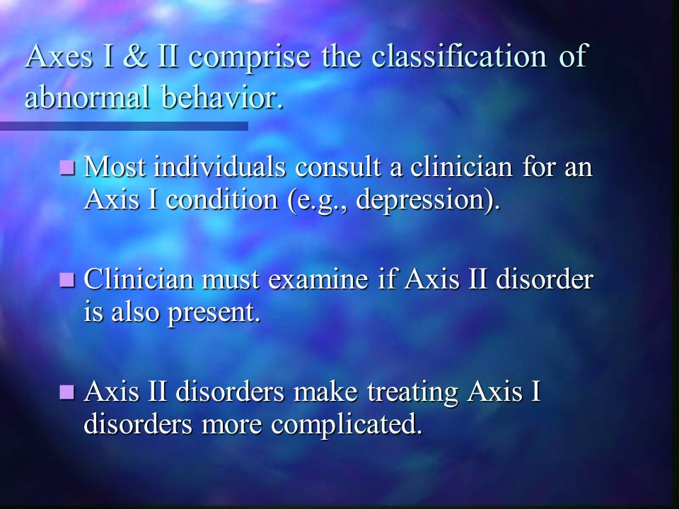 Axes I & II comprise the classification of abnormal behavior. Most individuals consult a clinician for an Axis I condition (e.g., depression). Most in