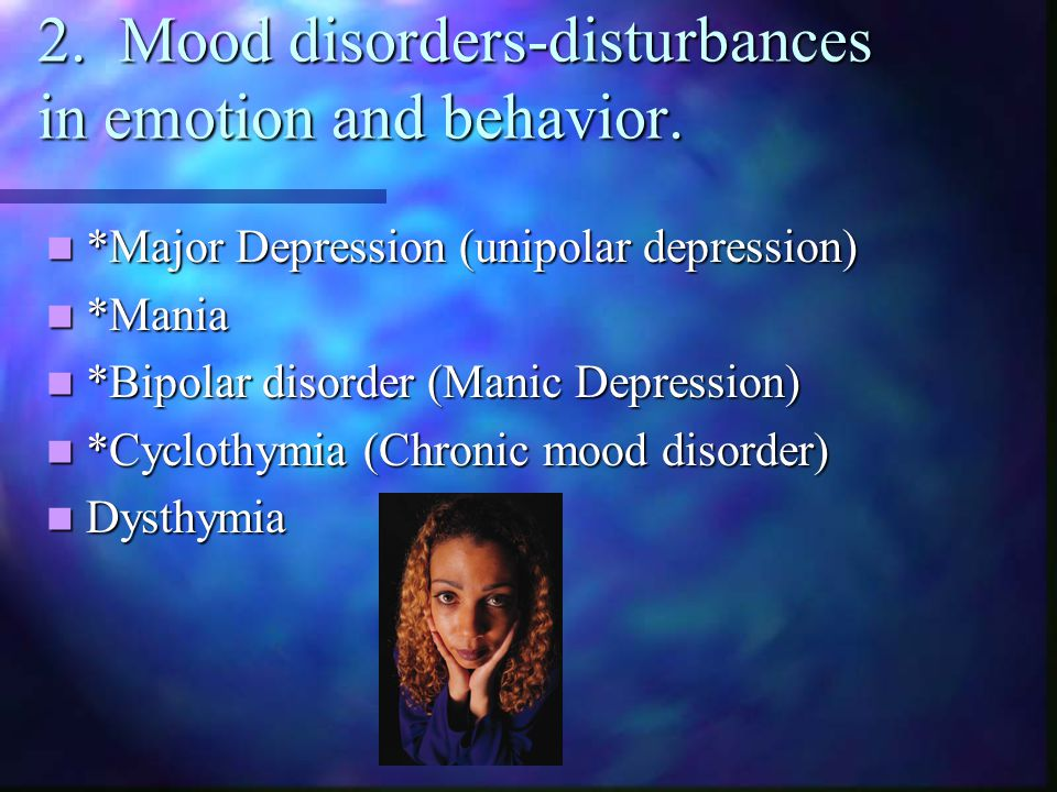 2. Mood disorders-disturbances in emotion and behavior. *Major Depression (unipolar depression) *Major Depression (unipolar depression) *Mania *Mania