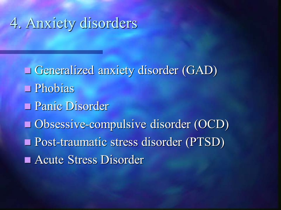 4. Anxiety disorders Generalized anxiety disorder (GAD) Generalized anxiety disorder (GAD) Phobias Phobias Panic Disorder Panic Disorder Obsessive-com
