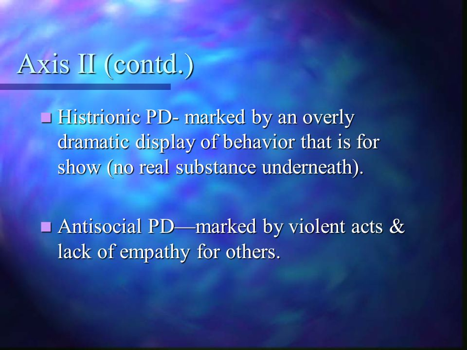 Axis II (contd.) Histrionic PD- marked by an overly dramatic display of behavior that is for show (no real substance underneath). Histrionic PD- marke