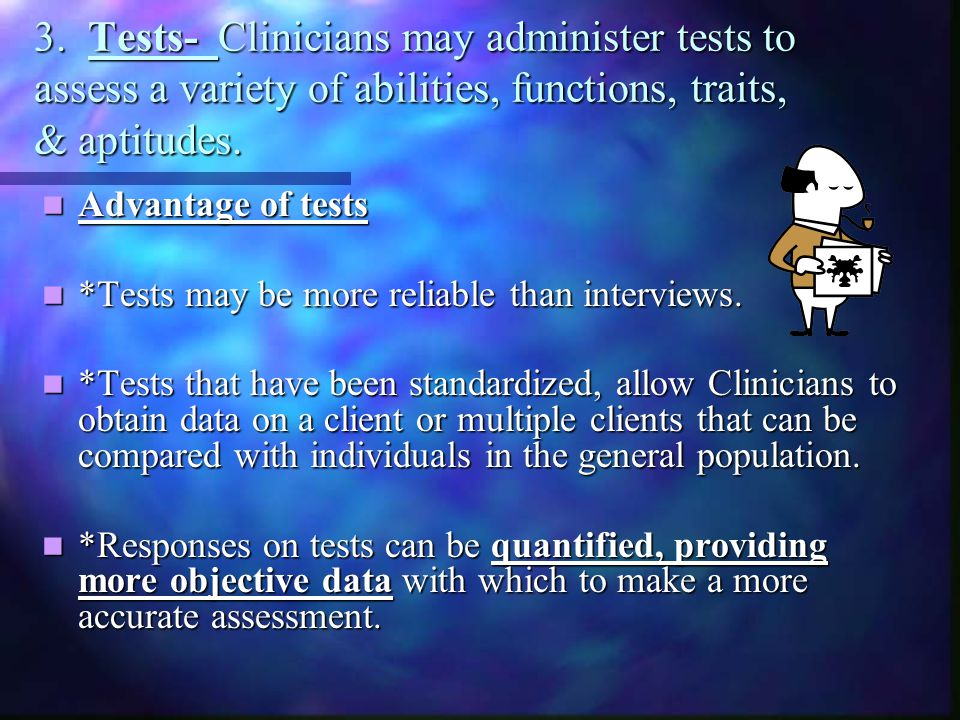 3. Tests- Clinicians may administer tests to assess a variety of abilities, functions, traits, & aptitudes. Advantage of tests Advantage of tests *Tes