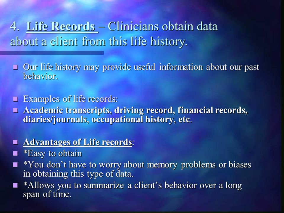 4. Life Records – Clinicians obtain data about a client from this life history. Our life history may provide useful information about our past behavio