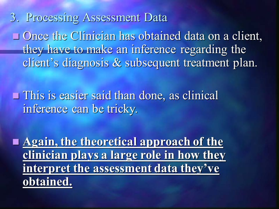 3. Processing Assessment Data Once the Clinician has obtained data on a client, they have to make an inference regarding the client's diagnosis & subs