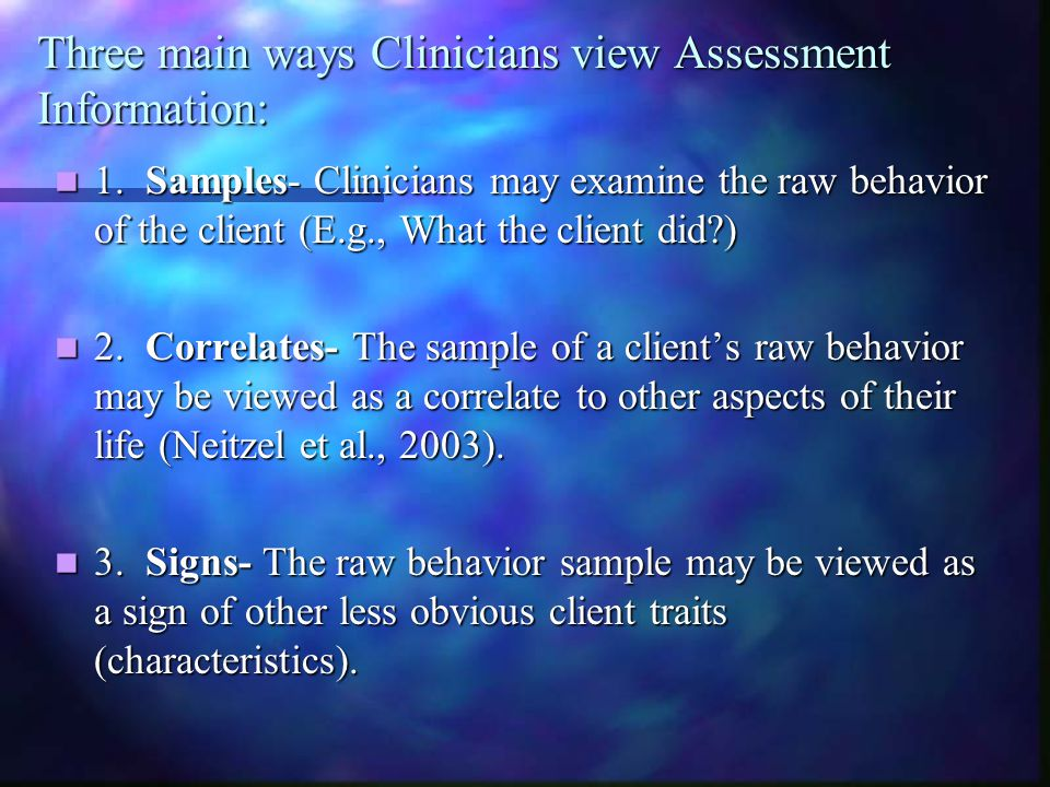 Three main ways Clinicians view Assessment Information: 1. Samples- Clinicians may examine the raw behavior of the client (E.g., What the client did?)