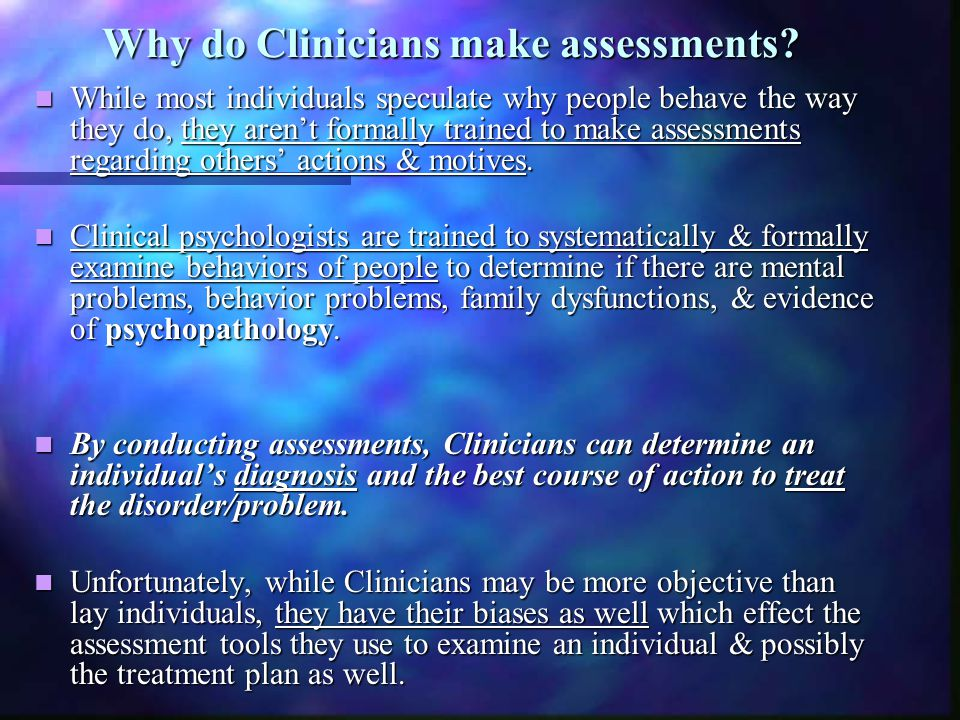 Why do Clinicians make assessments? Why do Clinicians make assessments? While most individuals speculate why people behave the way they do, they aren'
