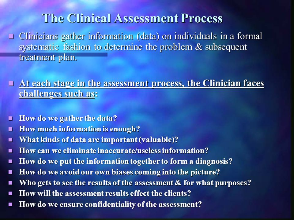 The Clinical Assessment Process Clinicians gather information (data) on individuals in a formal systematic fashion to determine the problem & subseque