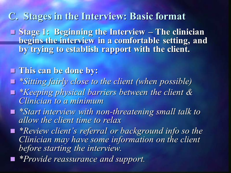 C. Stages in the Interview: Basic format Stage 1: Beginning the Interview – The clinician begins the interview in a comfortable setting, and by trying