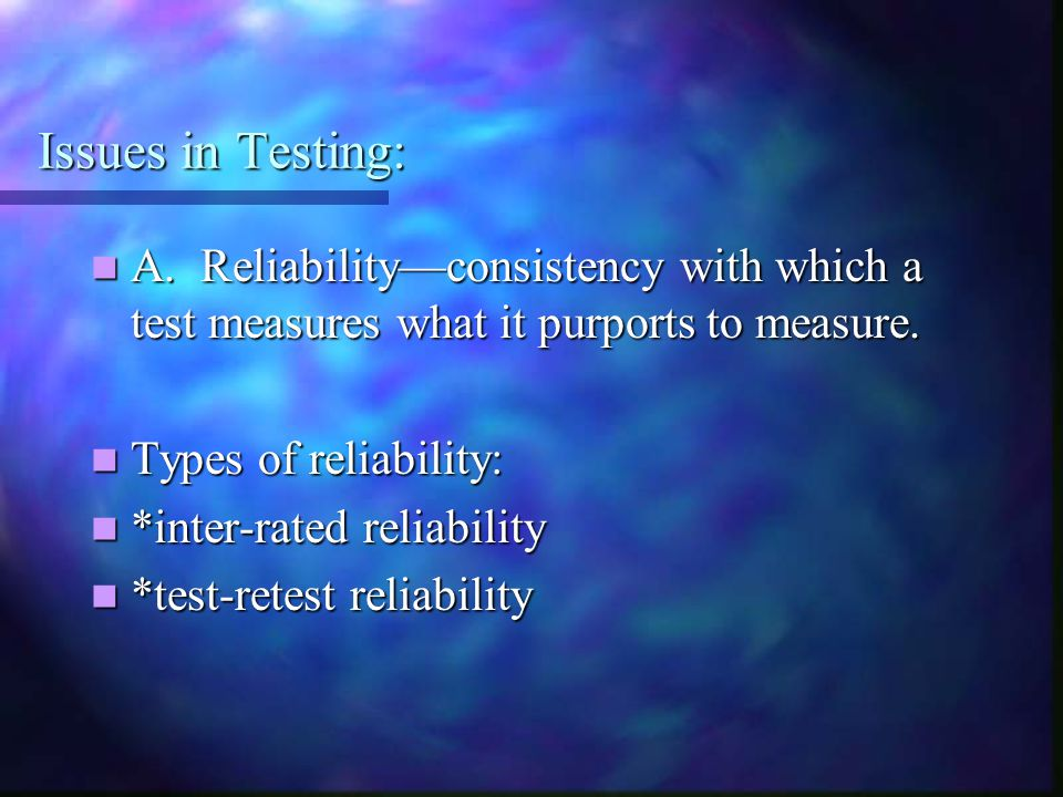 Issues in Testing: A. Reliability—consistency with which a test measures what it purports to measure. A. Reliability—consistency with which a test mea