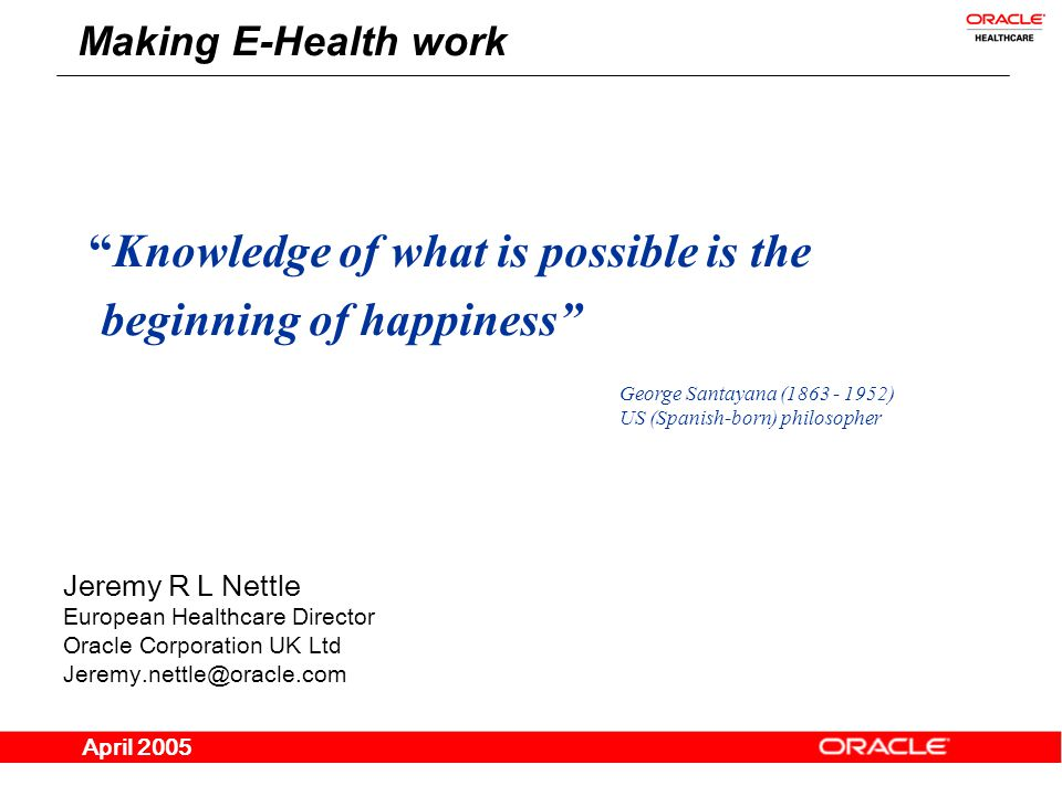 Jeremy R L Nettle European Healthcare Director Oracle Corporation UK Ltd Jeremy.nettle@oracle.com April 2005 Making E-Health work Knowledge of what is possible is the beginning of happiness George Santayana (1863 - 1952) US (Spanish-born) philosopher
