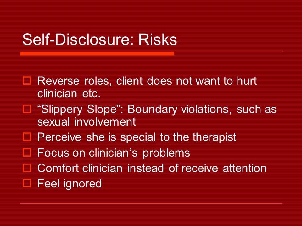 Self-Disclosure: Risks  Reverse roles, client does not want to hurt clinician etc.